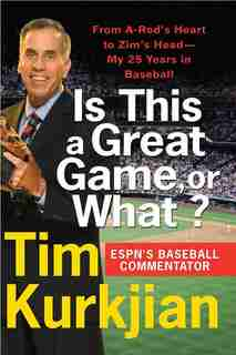Is This A Great Game, Or What?: From A-Rod's Heart to Zim's Head--My 25 Years in Baseball by Tim Kurkjian