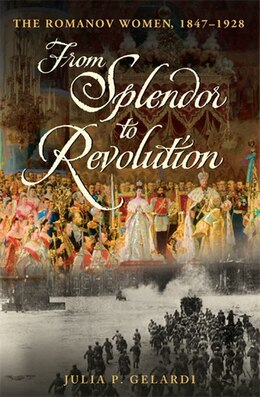 Book From Splendor to Revolution: The Romanov Women, 1847--1928 by Julia P Gelardi