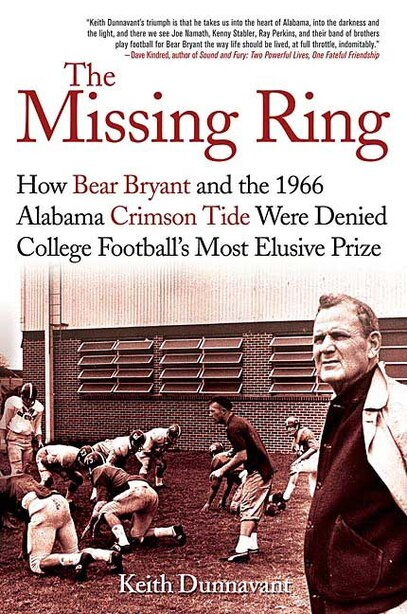 The Missing Ring: How Bear Bryant and the 1966 Alabama Crimson Tide Were Denied College Football's Most Elusive Prize by Keith Dunnavant