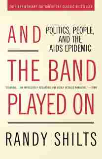 And The Band Played On: Politics, People, and the AIDS Epidemic, 20th-Anniversary Edition by Randy Shilts