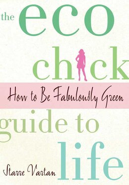 Book The Eco Chick Guide to Life: How to Be Fabulously Green by Starre Vartan