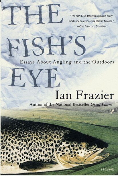 The Fish's Eye: Essays About Angling and the Outdoors by Ian Frazier
