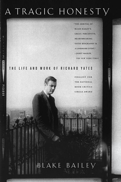 A Tragic Honesty: The Life And Work Of Richard Yates by Blake Bailey