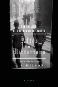 Book After The Victorians: The Decline Of Britain In The World by Wilson, A. N.