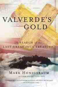 Valverde's Gold: In Search Of The Last Great Inca Treasure by Mark Honigsbaum