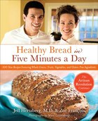 Healthy Bread in Five Minutes a Day: 100 New Recipes Featuring Whole Grains, Fruits, Vegetables…