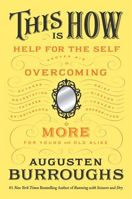 Book This Is How: Proven Aid in Overcoming Shyness, Molestation, Fatness, Spinsterhood, Grief, Disease… by Augusten Burroughs