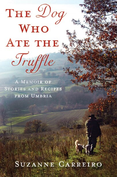 The Dog Who Ate the Truffle: A Memoir of Stories and Recipes from Umbria by Suzanne Carreiro