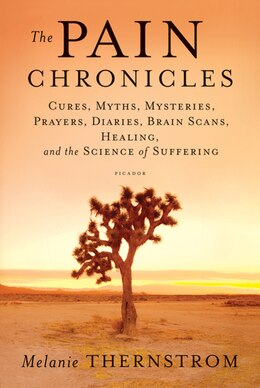 Book The Pain Chronicles: Cures, Myths, Mysteries, Prayers, Diaries, Brain Scans, Healing, and the… by Melanie Thernstrom