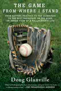 The Game from Where I Stand: From Batting Practice to the Clubhouse to the Best Breakfast on the Road, an Inside View of a Ballp by Doug Glanville