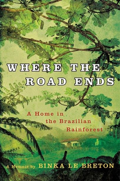 Where the Road Ends: A Home in the Brazilian Rainforest by Binka Le Breton