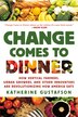 Change Comes to Dinner: How Vertical Farmers, Urban Growers, and Other Innovators are Revolutionizing How America Eats by Katherine Gustafson