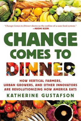 Book Change Comes to Dinner: How Vertical Farmers, Urban Growers, and Other Innovators are… by Katherine Gustafson