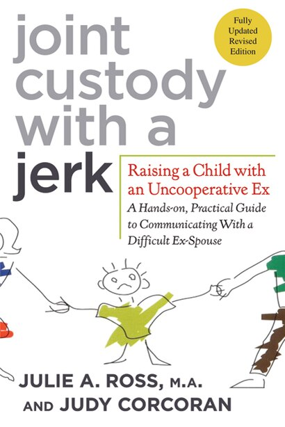 Joint Custody with a Jerk: Raising a Child with an Uncooperative Ex: A Hands-on, Practical Guide to Communicating with a Diffi by Julie A. Ross