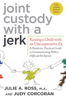 Joint Custody with a Jerk: Raising a Child with an Uncooperative Ex: A Hands-on, Practical Guide to…