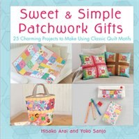 Sweet & Simple Patchwork Gifts: 25 Charming Projects to Make Using Classic Quilt Motifs by Hisako Arai