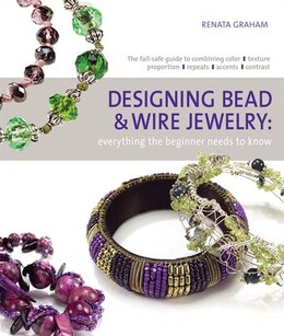 Book Designing Bead and Wire Jewelry: Everything the Beginner Needs to Know by Renata Graham