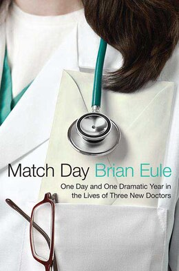 Book Match Day: One Day and One Dramatic Year in the Lives of Three New Doctors by Brian Eule