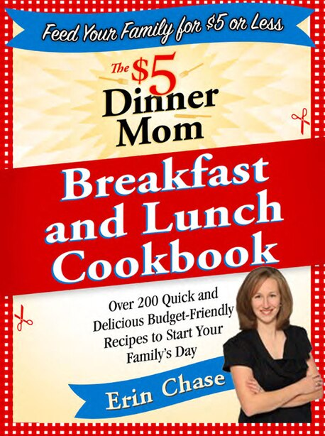 The $5 Dinner Mom Breakfast and Lunch Cookbook: 200 Recipes for Quick, Delicious, and Nourishing Meals That Are Easy on the Budget and a Snap to Pr by Erin Chase