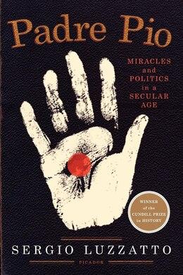 Book Padre Pio: Miracles and Politics in a Secular Age by Sergio Luzzatto