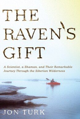 Book The Raven's Gift: A Scientist, a Shaman, and Their Remarkable Journey Through the Siberian… by Jon Turk