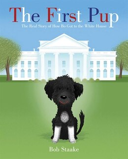 Book The First Pup: The Real Story of How Bo Got to the White House by Bob Staake