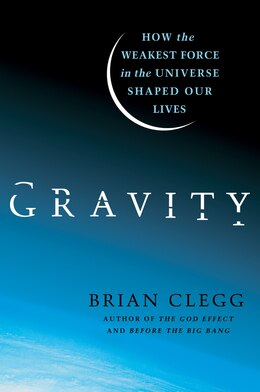 Book Gravity: How the Weakest Force in the Universe Shaped Our Lives by Brian Clegg