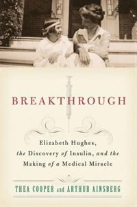 Book Breakthrough: Elizabeth Hughes, the Discovery of Insulin, and the Making of a Medical Mirac by Thea Cooper