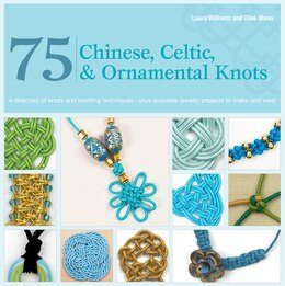 Book 75 Chinese, Celtic & Ornamental Knots: A Directory of Knots and Knotting Techniques Plus Exquisite… by Laura Williams