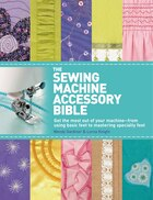 The Sewing Machine Accessory Bible: Get the Most Out of Your Machine---From Using Basic Feet to…