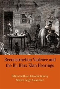Book Reconstruction Violence And The Ku Klux Klan Hearings: A Brief History With Documents by Shawn Alexander
