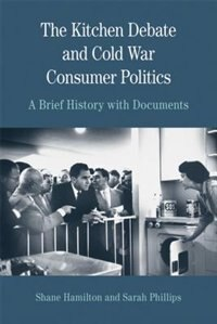 Book The Kitchen Debate And Cold War Consumer Politics: A Brief History With Documents by Sarah T. Phillips