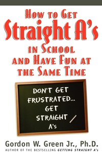 How to Get Straight A's in School and Have Fun at the Same Time: Don't Get Frustrated...Get…