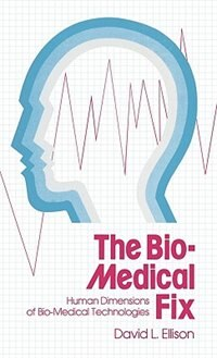 Book The Bio-Medical Fix: Human Dimensions of Bio-Medical Technologies by David L. Ellison