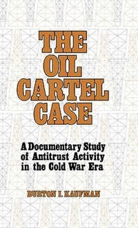 Book The Oil Cartel Case: A Documentary Study of Antitrust Activity in the Cold War Era by Burton Ira Kaufman