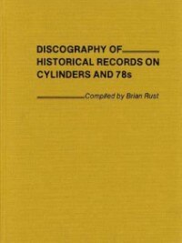 Book Discography Of Historical Records On Cylinders And 78s by Brian A. L. Rust