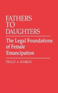 Book Fathers to Daughters: The Legal Foundations of Female Emancipation by Peggy A. Rabkin