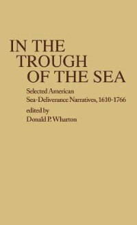 Book In the Trough of the Sea: Selected American Sea-Deliverance Narratives, 1610-1766 by Donald P. Wharton