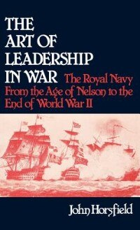 Book The Art of Leadership in War: The Royal Navy from the Age of Nelson to the End of World War II by John Horsfield