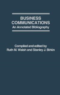 Book Business Communications: An Annotated Bibliography by Ruth M. Walsh
