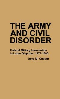 Book The Army And Civil Disorder: Federal Military Intervention In Labor Disputes, 1877-1900 by Jerry M. Cooper