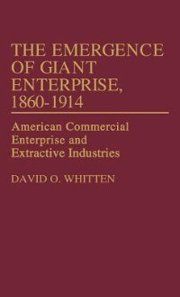 Book The Emergence Of Giant Enterprise, 1860-1914: American Commercial Enterprise And Extractive… by David O. Whitten