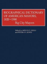 Book Biographical Dictionary Of American Mayors, 1820-1980: Big City Mayors by Melvin G. Holli