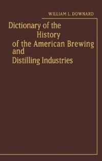 Book Dictionary Of The History Of The American Brewing And Distilling Industries by William L. Downard