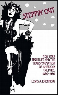 Book Steppin' Out: New York Nightlife And The Transformation Of American Culture, 1890-1930 by Lewis A. Erenberg