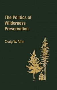 Book The Politics of Wilderness Preservation by Craig W. Allin