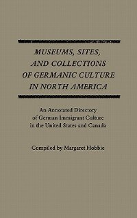 Book Museums, Sites, And Collections Of Germanic Culture In North America: An Annotated Directory Of… by Margaret Hobbie