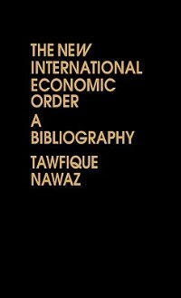 Book The New International Economic Order: A Bibliography by Tawfique Nawaz