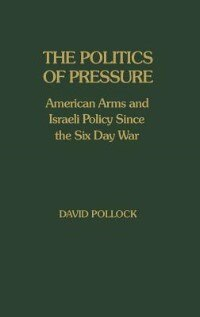 Book The Politics Of Pressure: American Arms And Israeli Policy Since The Six Day War by David Pollock