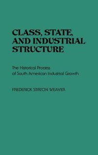 Book Class, State, And Industrial Structure: The Historical Process Of South American Industrial Growth by Frederick Stirton Weaver